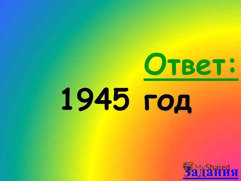 Ответ: 1945 год Задания