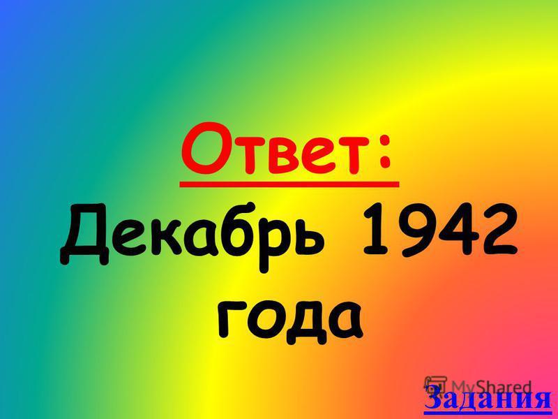 Ответ: Декабрь 1942 года Задания