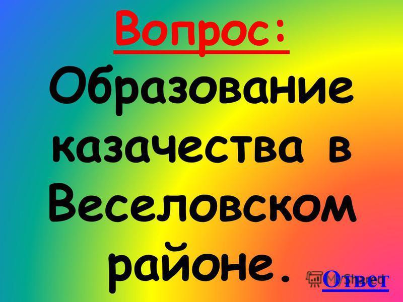 Вопрос: Образование казачества в Веселовском районе. Ответ