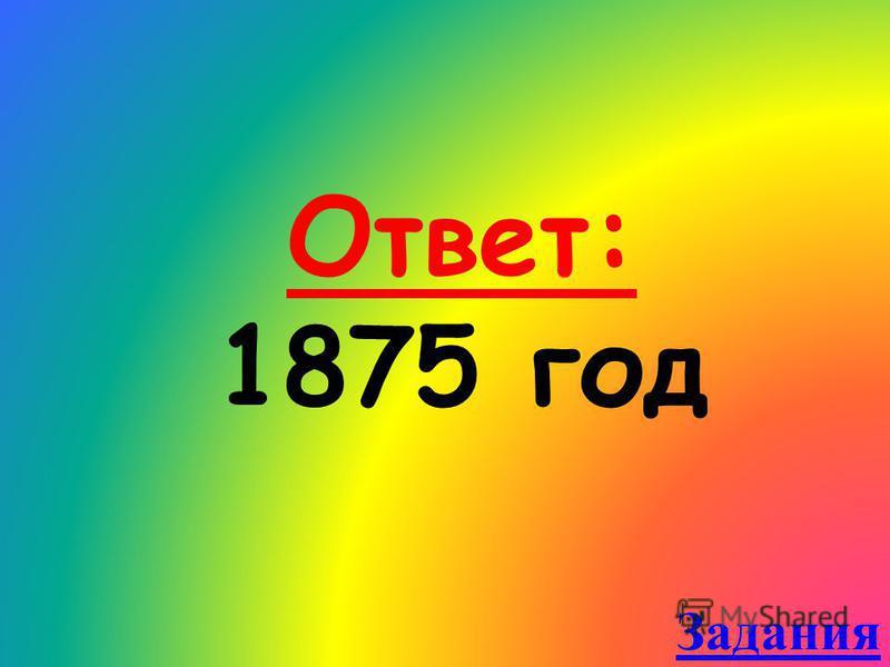Ответ: 1875 год Задания