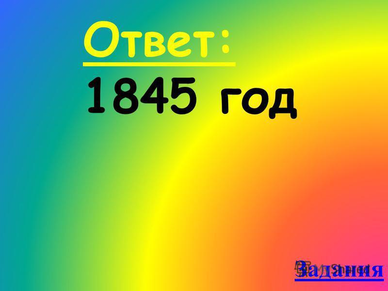 Ответ: 1845 год Задания