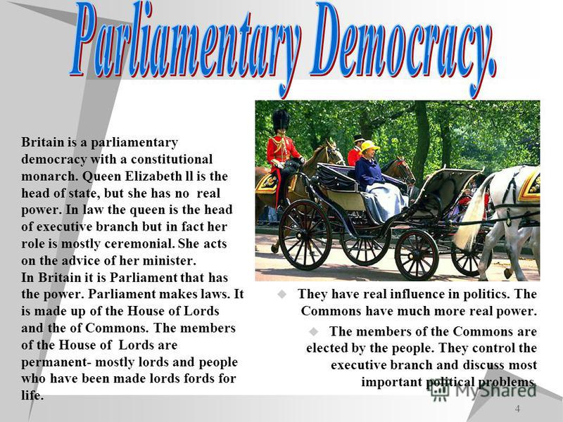 4 Britain is a parliamentary democracy with a constitutional monarch. Queen Elizabeth ll is the head of state, but she has no real power. In law the queen is the head of executive branch but in fact her role is mostly ceremonial. She acts on the advi