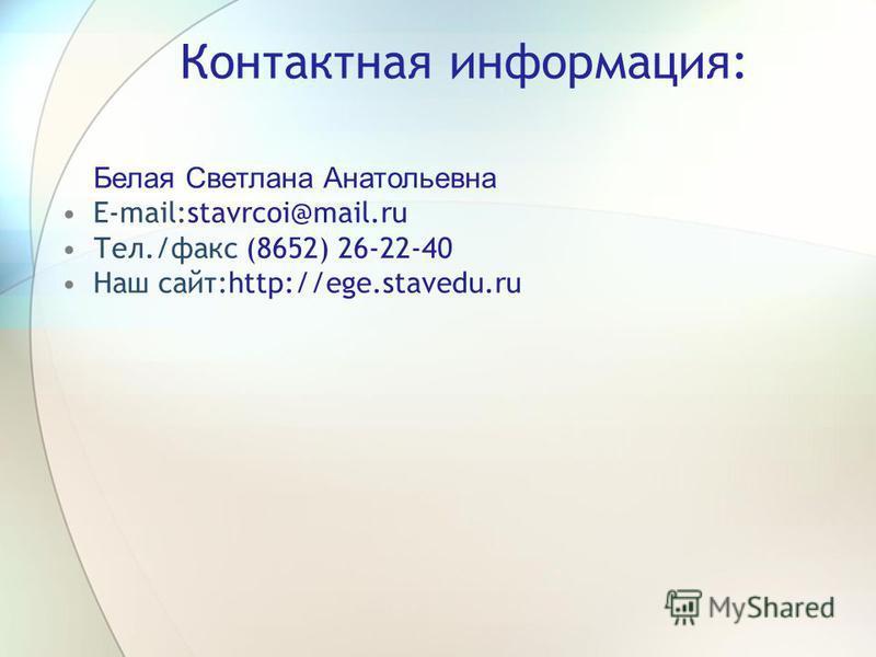 Контактная информация: Белая Светлана Анатольевна E-mail:stavrcoi@mail.ru Тел./факс (8652) 26-22-40 Наш сайт:http://ege.stavedu.ru