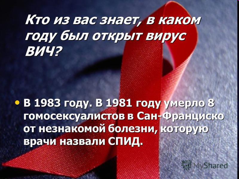 Кто из вас знает, в каком году был открыт вирус ВИЧ? В 1983 году. В 1981 году умерло 8 гомосексуалистов в Сан-Франциско от незнакомой болезни, которую врачи назвали СПИД. В 1983 году. В 1981 году умерло 8 гомосексуалистов в Сан-Франциско от незнакомо