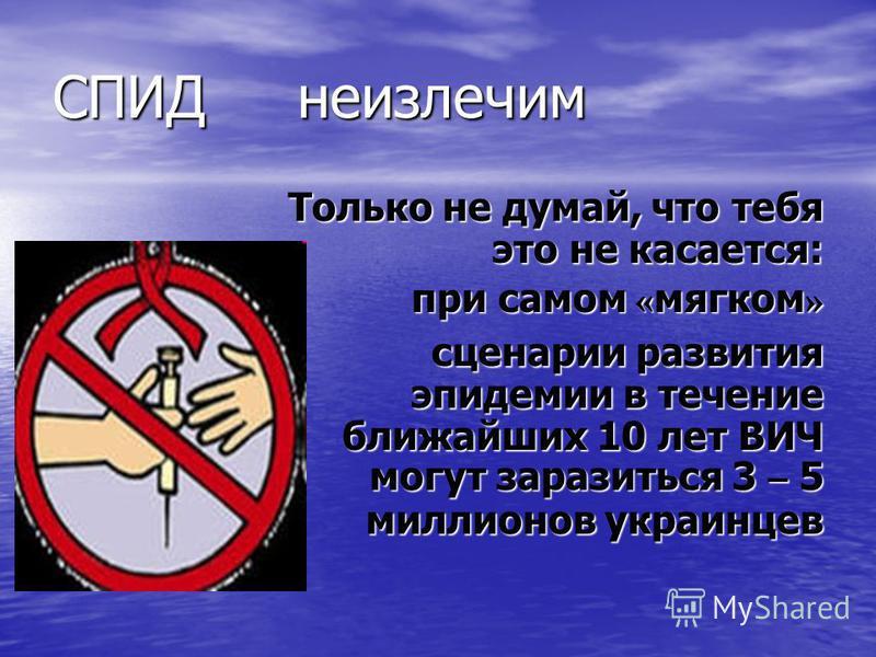 СПИД неизлечим Только не думай, что тебя это не касается: при самом « мягком » сценарии развития эпидемии в течение ближайших 10 лет ВИЧ могут заразиться 3 – 5 миллионов украинцев сценарии развития эпидемии в течение ближайших 10 лет ВИЧ могут зарази