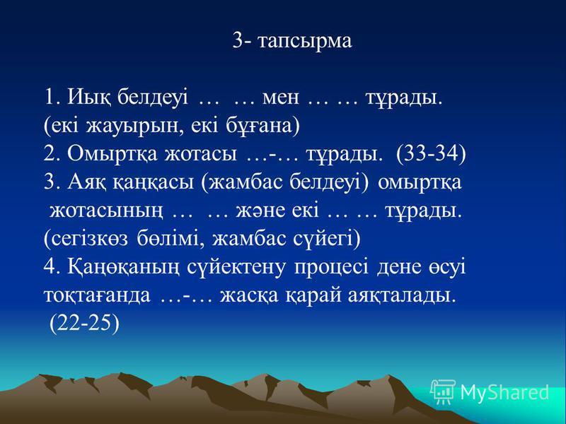 3- тапсырма 1. Иық белдеуі … … мен … … тұрады. (екі жауырын, екі бұғана) 2. Омыртқа жотасы …-… тұрады. (33-34) 3. Аяқ қаңқасы (жамбас белдеуі) омыртқа жотасының … … және екі … … тұрады. (сегізкөз бөлімі, жамбас сүйегі) 4. Қаңөқаның сүйектену процесі
