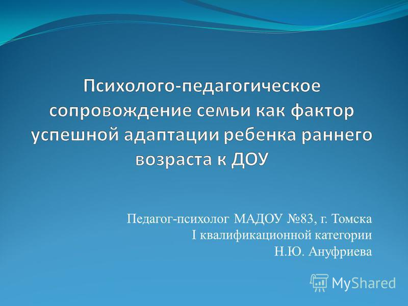 Педагог-психолог МАДОУ 83, г. Томска I квалификационной категории Н.Ю. Ануфриева