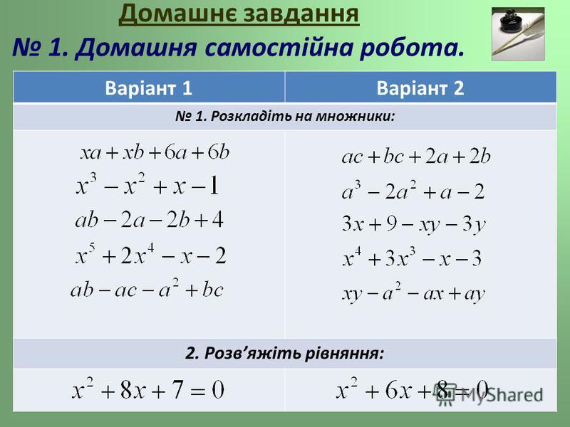 Варіант 1Варіант 2 1. Розкладіть на множники: 2. Розвяжіть рівняння: Домашнє завдання 1. Домашня самостійна робота.