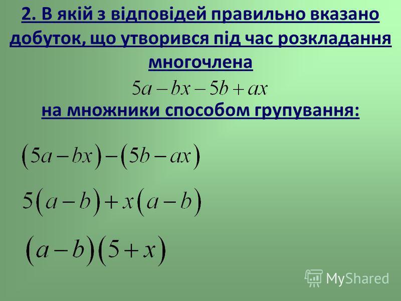 2. В якій з відповідей правильно вказано добуток, що утворився під час розкладання многочлена на множники способом групування:
