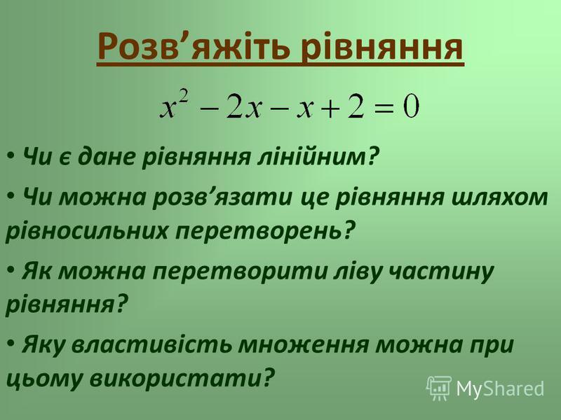 Розвяжіть рівняння Чи є дане рівняння лінійним? Чи можна розвязати це рівняння шляхом рівносильних перетворень? Як можна перетворити ліву частину рівняння? Яку властивість множення можна при цьому використати?