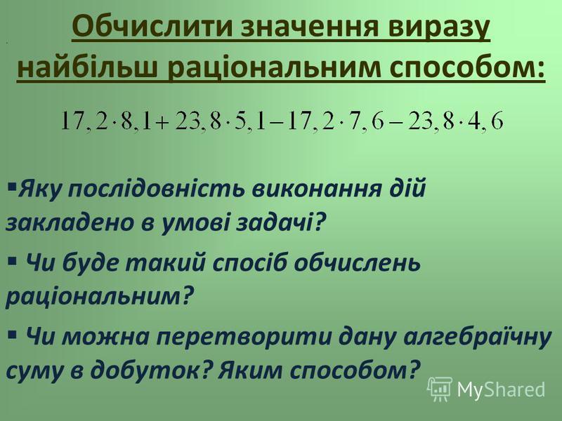 Обчислити значення виразу найбільш раціональним способом: Яку послідовність виконання дій закладено в умові задачі? Чи буде такий спосіб обчислень раціональним? Чи можна перетворити дану алгебраїчну суму в добуток? Яким способом?.