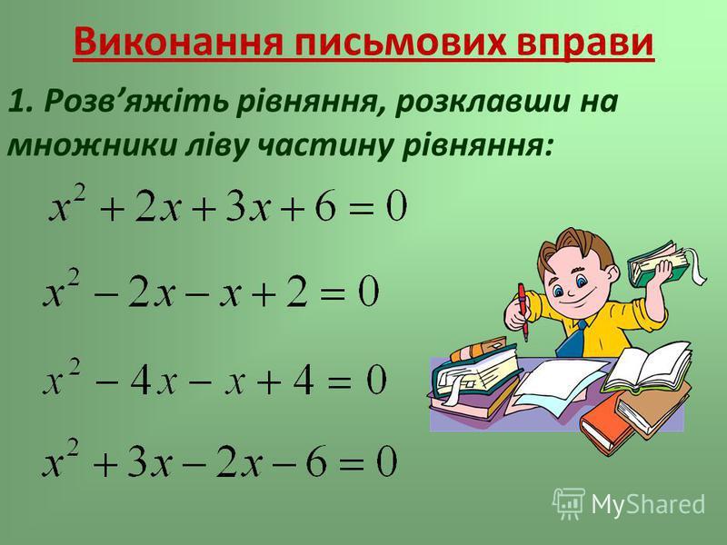 Виконання письмових вправи 1. Розвяжіть рівняння, розклавши на множники ліву частину рівняння: