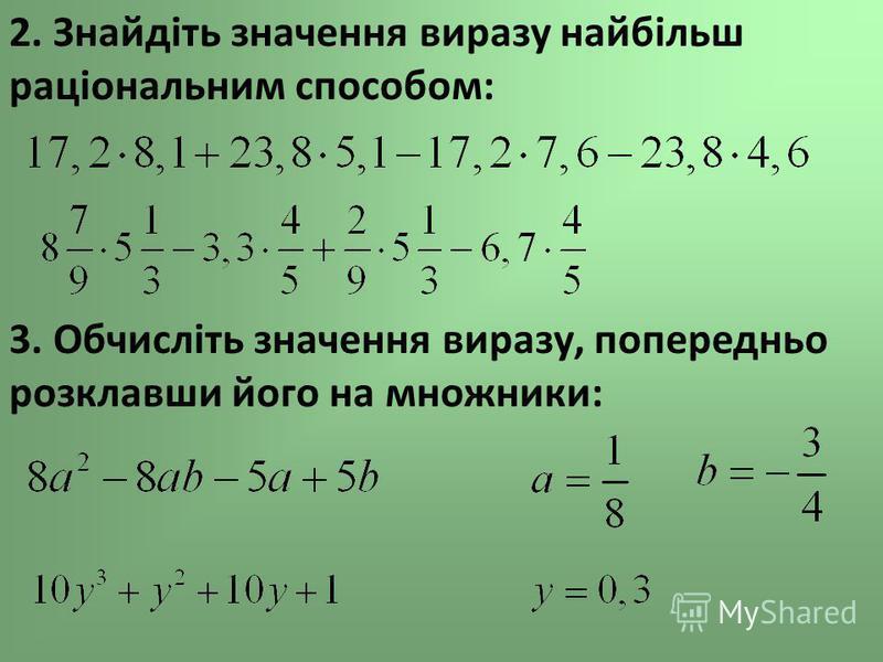 2. Знайдіть значення виразу найбільш раціональним способом: 3. Обчисліть значення виразу, попередньо розклавши його на множники:
