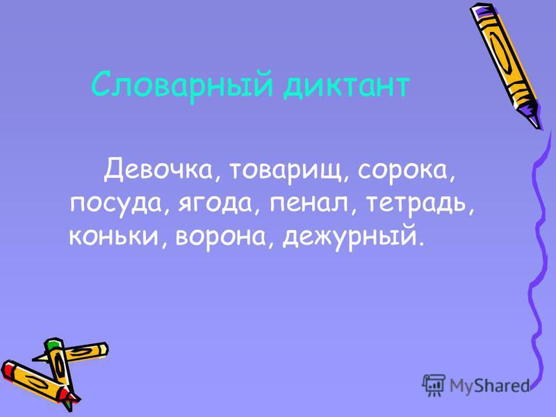 Словарный диктант Девочка, товарищ, сорока, посуда, ягода, пенал, тетрадь, коньки, ворона, дежурный.