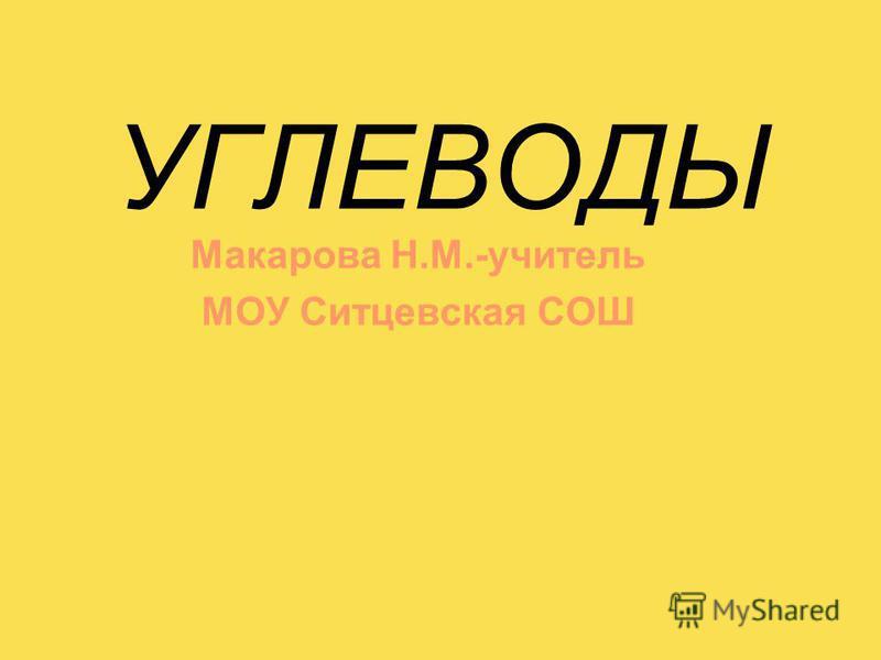 УГЛЕВОДЫ Макарова Н.М.-учитель МОУ Ситцевская СОШ
