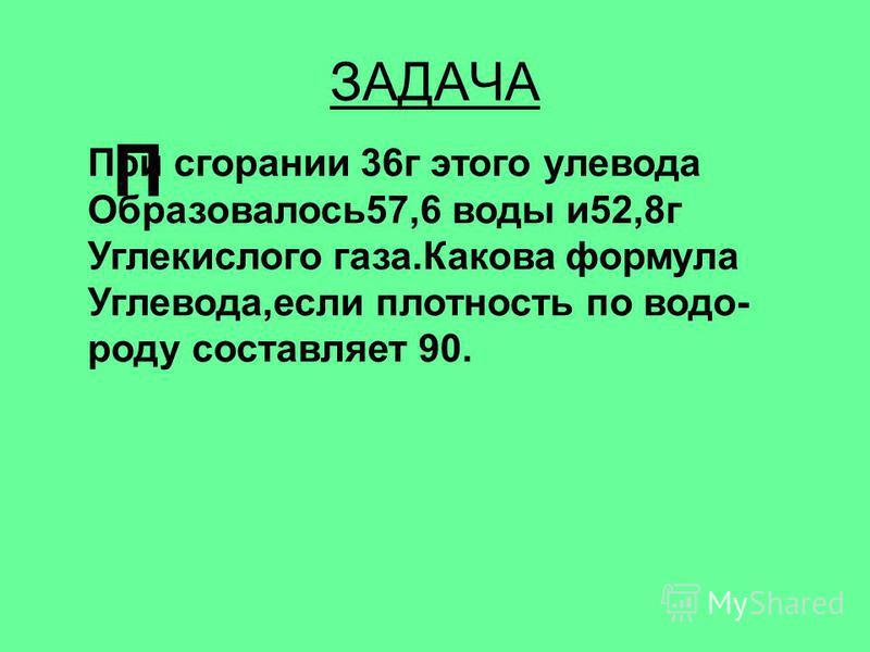 ЗАДАЧА П При сгорании 36 г этого углевода Образовалось 57,6 воды и 52,8 г Углекислого газа.Какова формула Углевода,если плотность по водороду составляет 90.