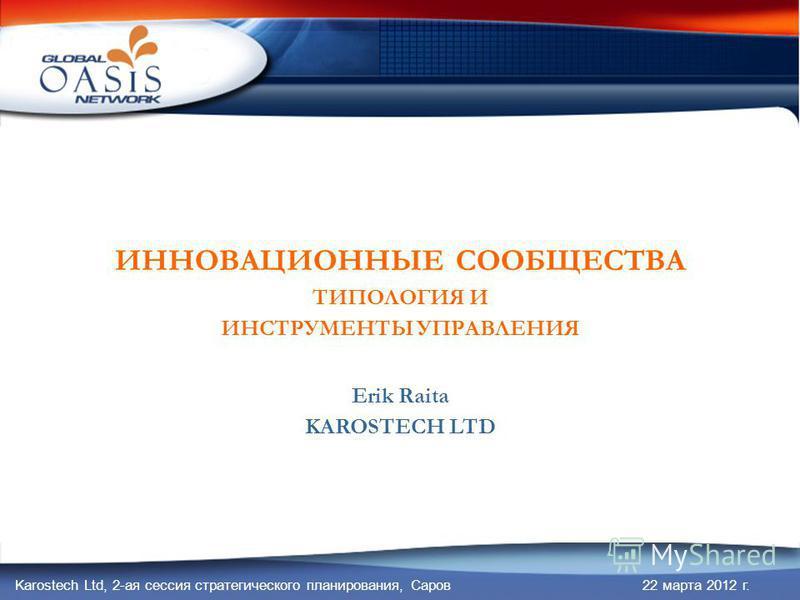 Karostech Ltd, 2-ая сессия стратегического планирования, Саров 22 марта 2012 г. ИННОВАЦИОННЫЕ СООБЩЕСТВА ТИПОЛОГИЯ И ИНСТРУМЕНТЫ УПРАВЛЕНИЯ Erik Raita KAROSTECH LTD