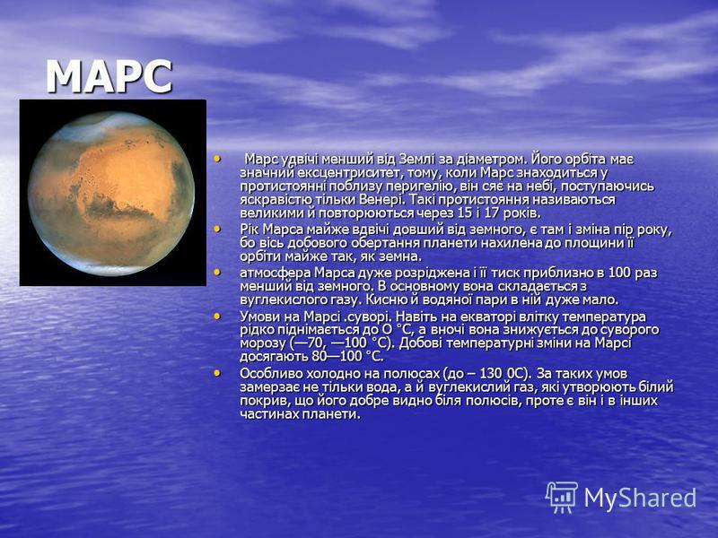 МАРС Марс удвічі менший від Землі за діаметром. Його орбіта має значний ексцентриситет, тому, коли Марс знаходиться у протистоянні поблизу перигелію, він сяє на небі, поступаючись яскравістю тільки Венері. Такі протистояння називаються великими й пов