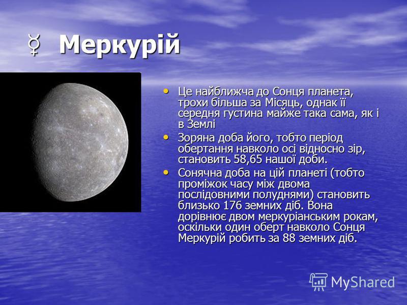 Меркурій Меркурій Це найближча до Сонця планета, трохи більша за Місяць, однак її середня густина майже така сама, як і в Землі Це найближча до Сонця планета, трохи більша за Місяць, однак її середня густина майже така сама, як і в Землі Зоряна доба