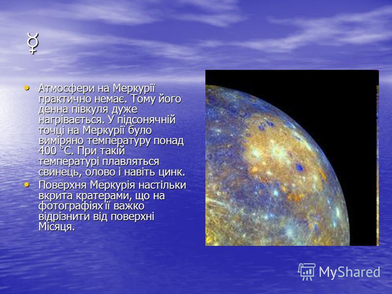 Атмосфери на Меркурії практично немає. Тому його денна півкуля дуже нагрівається. У підсонячній точці на Меркурії було виміряно температуру понад 400 °С. При такій температурі плавляться свинець, олово і навіть цинк. Атмосфери на Меркурії практично н