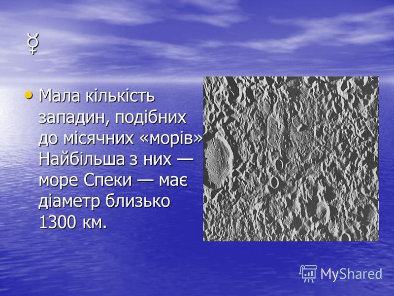 Мала кількість западин, подібних до місячних «морів». Найбільша з них море Спеки має діаметр близько 1300 км. Мала кількість западин, подібних до місячних «морів». Найбільша з них море Спеки має діаметр близько 1300 км.