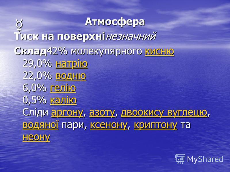Атмосфера Тиск на поверхнінезначний Склад42% молекулярного кисню 29,0% натрію 22,0% водню 6,0% гелію 0,5% калію Сліди аргону, азоту, двоокису вуглецю, водяної пари, ксенону, криптону та неону киснюнатріюводнюгеліюкаліюаргонуазотудвоокису вуглецю водя