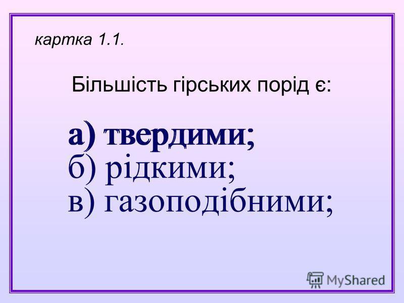 а) твердими; б) рідкими; в) газоподібними; Більшість гірських порід є: картка 1.1. а) твердими;