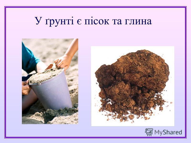 У ґрунті є пісок та глина