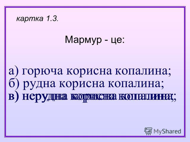 а) горюча корисна копалина; б) рудна корисна копалина; в) нерудна корисна копалина; Мармур - це: картка 1.3. в) нерудна корисна копалина;