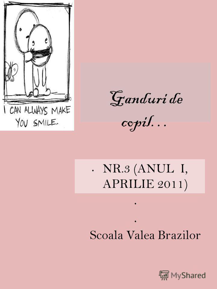 Ganduri de copil… NR.3 (ANUL I, APRILIE 2011) Scoala Valea Brazilor