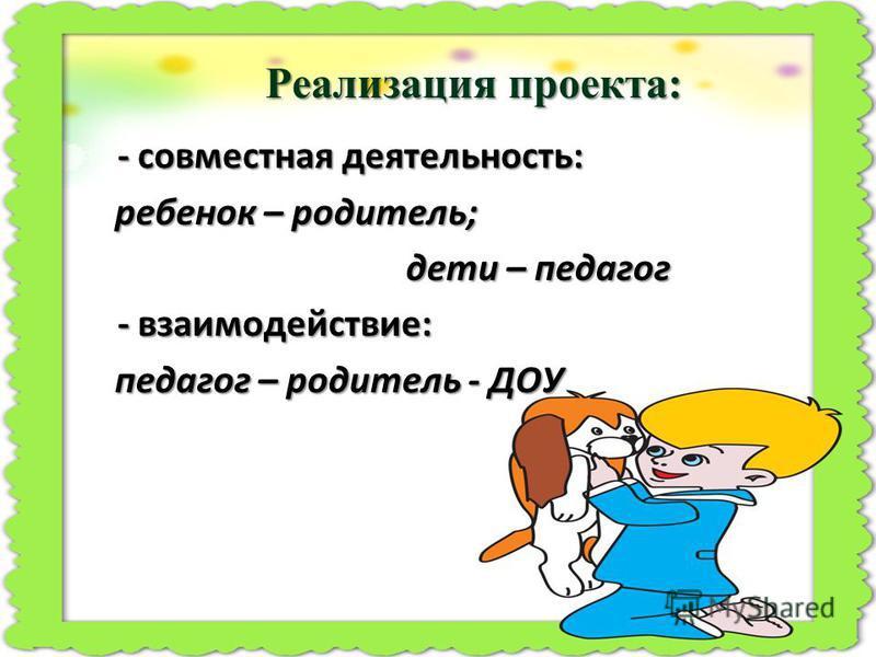Реализация проекта: - совместная деятельность: - совместная деятельность: ребенок – родитель; дети – педагог дети – педагог - взаимодействие: - взаимодействие: педагог – родитель - ДОУ