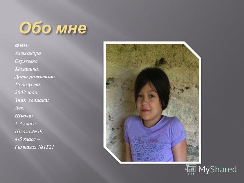 Обо мне ФИО : Александра Сергеевна Миланина. Дата рождения : 15 августа 2002 года. Знак зодиака : Лев. Школа : 1-3 класс – Школа 59, 4-5 класс – Гимназия 1521