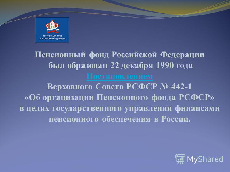 Пенсионный фонд Российской Федерации был образован 22 декабря 1990 года Постановлением Верховного Совета РСФСР 442-1 «Об организации Пенсионного фонда РСФСР» в целях государственного управления финансами пенсионного обеспечения в России.