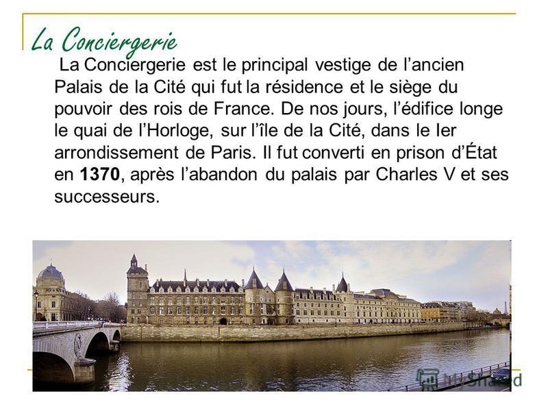 La Conciergerie La Conciergerie est le principal vestige de lancien Palais de la Cité qui fut la résidence et le siège du pouvoir des rois de France. De nos jours, lédifice longe le quai de lHorloge, sur lîle de la Cité, dans le Ier arrondissement de