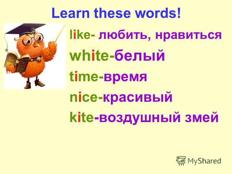 Learn these words! like- любить, нравиться white-белый time-время nice-красивый kite-воздушный змей