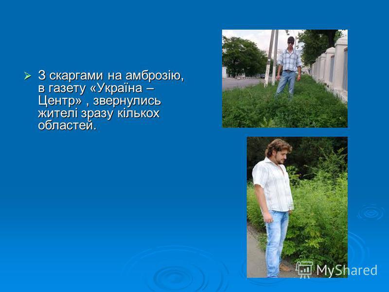 З скаргами на амброзію, в газету «Україна – Центр», звернулись жителі зразу кількох областей. З скаргами на амброзію, в газету «Україна – Центр», звернулись жителі зразу кількох областей.