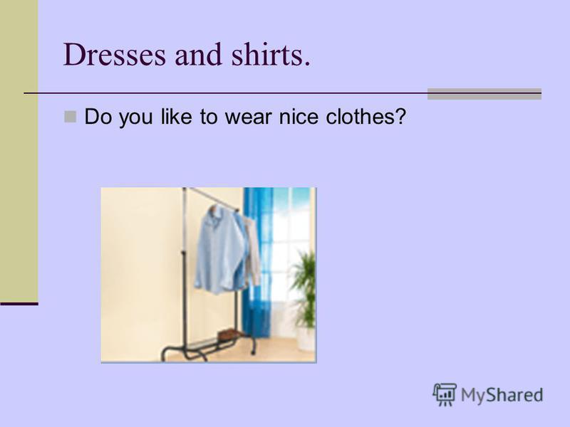 Dresses and shirts. Do you like to wear nice clothes?