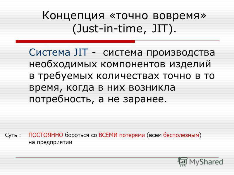 Концепция «точно вовремя» (Just-in-time, JIT). Система JIT - система производства необходимых компонентов изделий в требуемых количествах точно в то время, когда в них возникла потребность, а не заранее. Суть : ПОСТОЯННО бороться со ВСЕМИ потерями (в