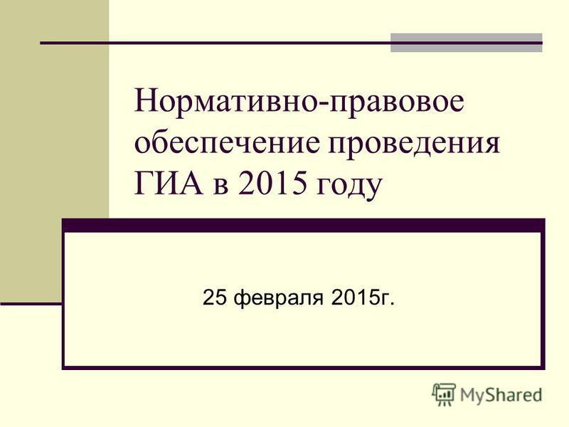 Нормативно-правовое обеспечение проведения ГИА в 2015 году 25 февраля 2015 г.