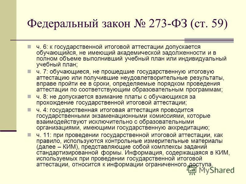 Федеральный закон 273-ФЗ (ст. 59) ч. 6: к государственной итоговой аттестации допускается обучающийся, не имеющий академической задолженности и в полном объеме выполнивший учебный план или индивидуальный учебный план; ч. 7: обучающиеся, не прошедшие
