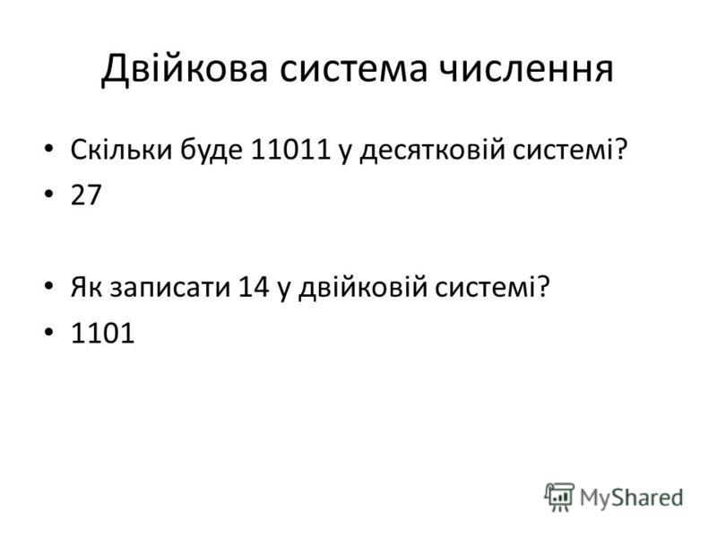 Двійкова система числення Скільки буде 11011 у десятковій системі? 27 Як записати 14 у двійковій системі? 1101