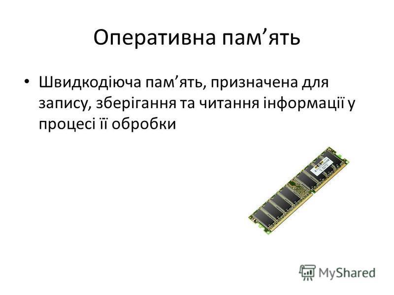 Оперативна память Швидкодіюча память, призначена для запису, зберігання та читання інформації у процесі її обробки