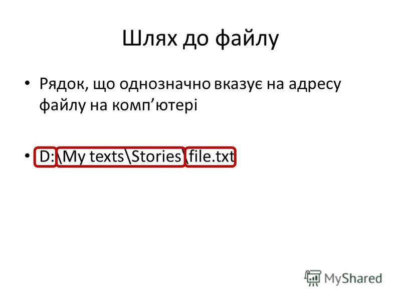 Шлях до файлу Рядок, що однозначно вказує на адресу файлу на компютері D:\My texts\Stories\file.txt