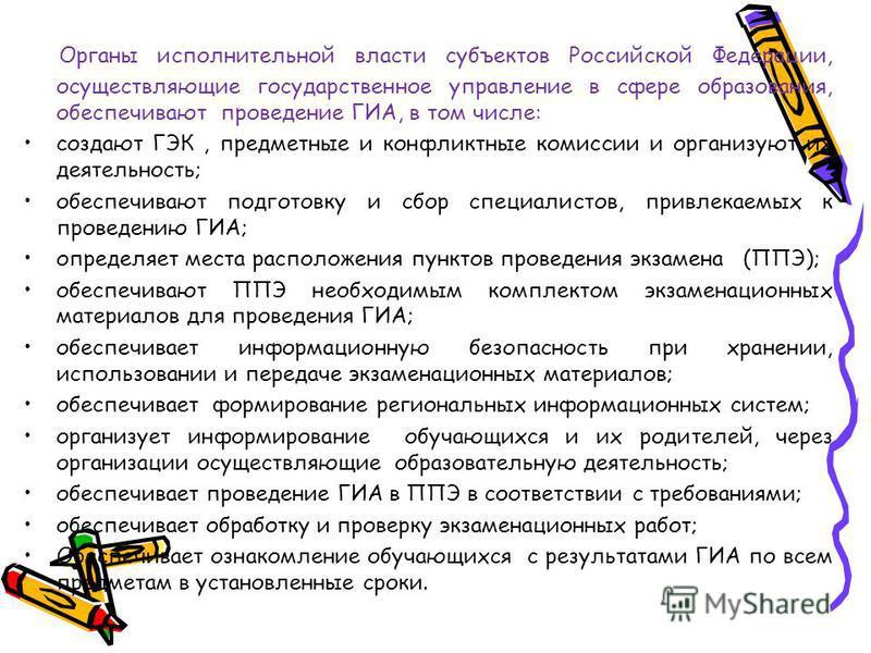 Органы исполнительной власти субъектов Российской Федерации, осуществляющие государственное управление в сфере образования, обеспечивают проведение ГИА, в том числе: создают ГЭК, предметные и конфликтные комиссии и организуют их деятельность; обеспеч