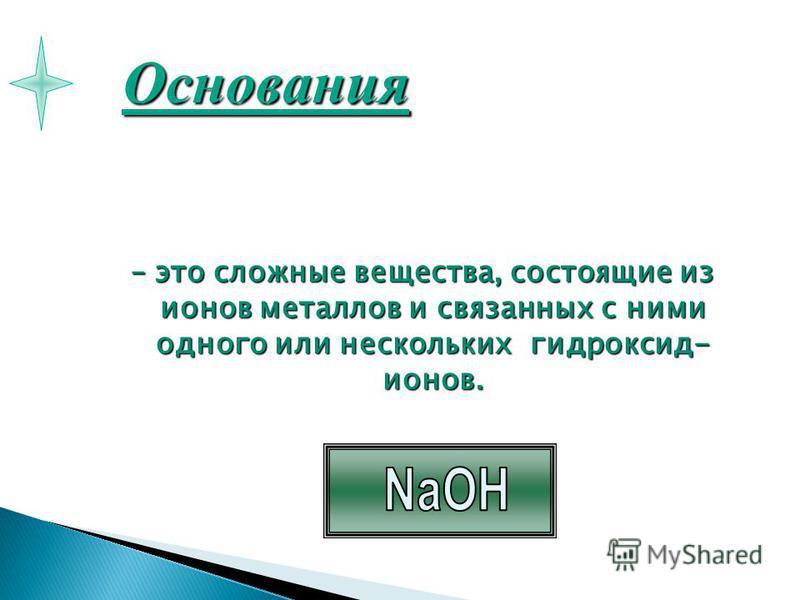 – это сложные вещества, состоящие из ионов металлов и связанных с ними одного или нескольких гидроксид- ионов. Основания