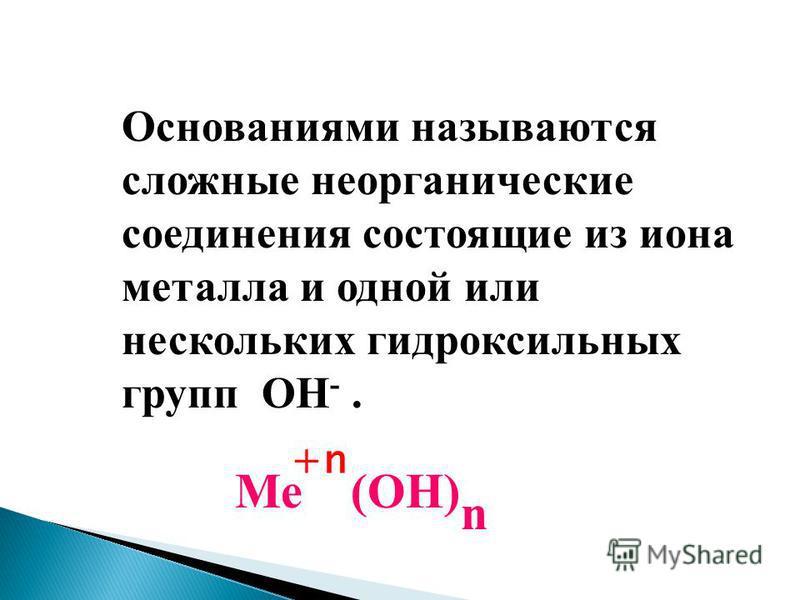 Основаниями называются сложные неорганические соединения состоящие из иона металла и одной или нескольких гидроксильных групп ОН -. Ме (ОН) n +n