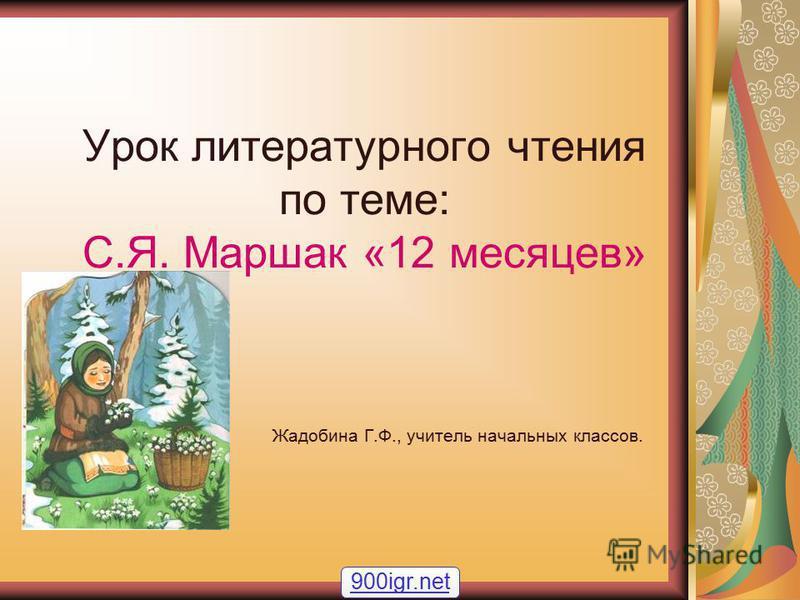 Урок литературного чтения по теме: С.Я. Маршак «12 месяцев» Жадобина Г.Ф., учитель начальных классов. 900igr.net