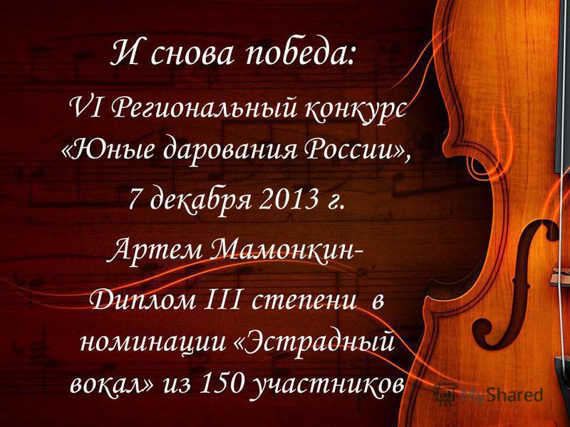 И снова победа: VI Региональный конкурс «Юные дарования России», 7 декабря 2013 г. Артем Мамонкин- Диплом III степени в номинации «Эстрадный вокал» из 150 участников