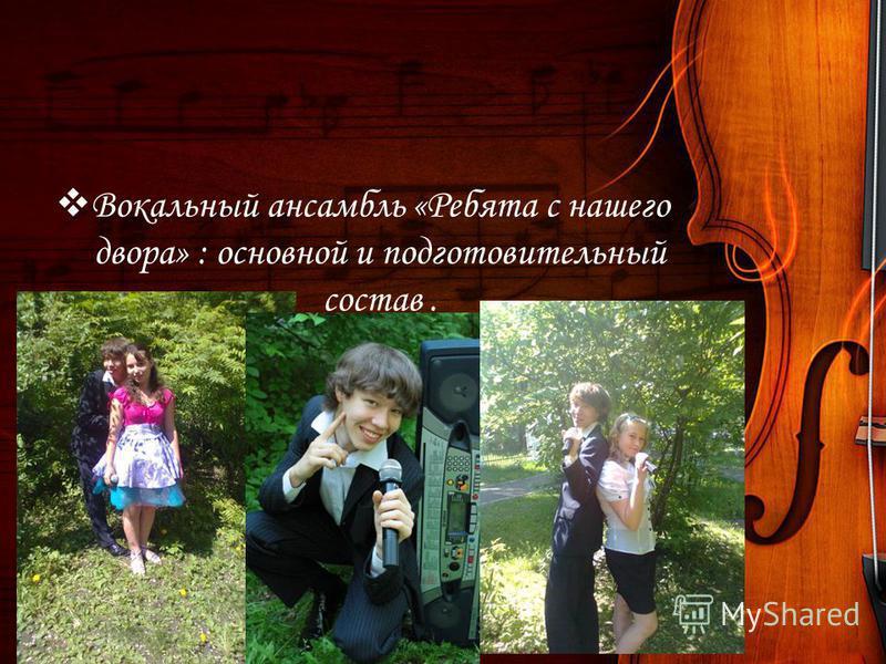 Вокальный ансамбль «Ребята с нашего двора» : основной и подготовительный состав.