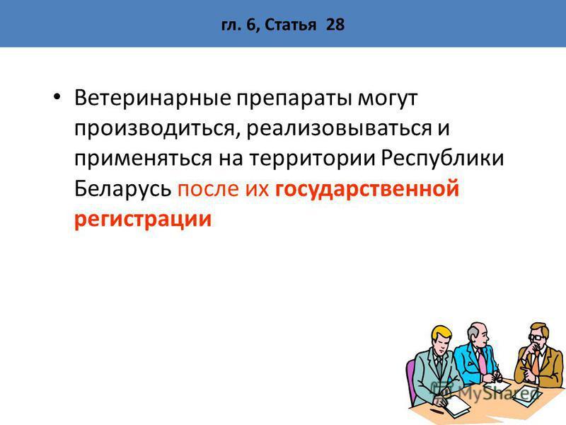 гл. 6, Статья 28 Ветеринарные препараты могут производиться, реализовываться и применяться на территории Республики Беларусь после их государственной регистрации